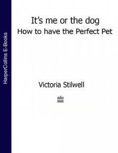 Victoria Stilwell - It's Me or the Dog: How to have the Perfect Pet