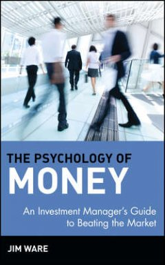 Jim Ware - The Psychology of Money. An Investment Manager's Guide to Beating the Market