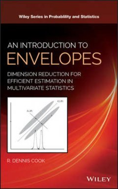 R. Cook - An Introduction to Envelopes. Dimension Reduction for Efficient Estimation in Multivariate Statistics