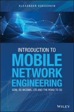 Alexander Kukushkin - Introduction to Mobile Network Engineering: GSM, 3G-WCDMA, LTE and the Road to 5G