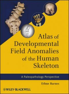 Ethne Barnes - Atlas of Developmental Field Anomalies of the Human Skeleton. A Paleopathology Perspective